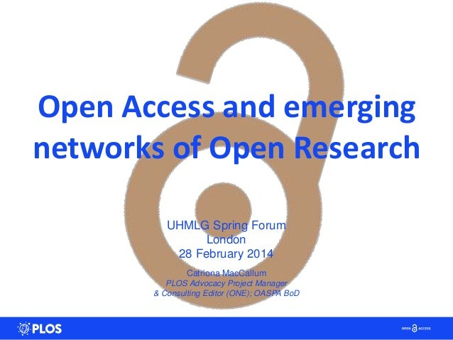 Open Access and emerging networks of Open Research UHMLG Spring Forum London 28 February 2014 Catriona MacCallum PLOS Advo...