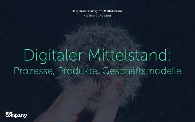 Digitaler Mittelstand: Prozesse, Produkte, Geschäftsmodelle Digitalisierung im Mittelstand Nils Tißen   07.04.2015