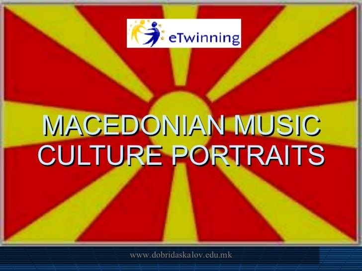 MACEDONIAN MUSIC CULTURE PORTRAITS www.dobridaskalov.edu.mk