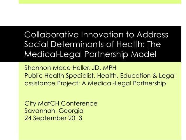 Collaborative Innovation to Address Social Determinants of Health: The Medical-Legal Partnership Model Shannon Mace Heller...