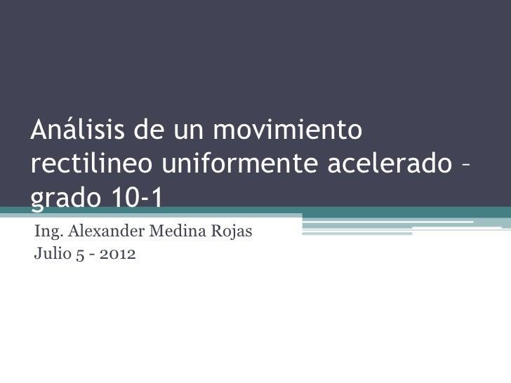 Análisis de un movimientorectilineo uniformente acelerado –grado 10-1Ing. Alexander Medina RojasJulio 5 - 2012