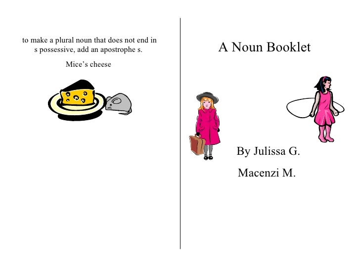 to make a plural noun that does not end in s possessive, add an apostrophe s. Mice's cheese A Noun Booklet   By Julissa G....
