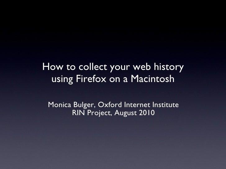 How to collect your web history using Firefox on a Macintosh <ul><li>Monica Bulger, Oxford Internet Institute </li></ul><u...