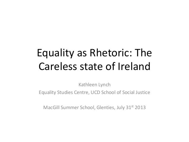 Equality as Rhetoric: The Careless state of Ireland Kathleen Lynch Equality Studies Centre, UCD School of Social Justice M...