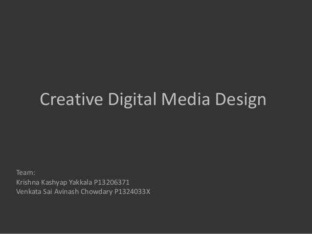 Creative Digital Media Design  Team: Krishna Kashyap Yakkala P13206371 Venkata Sai Avinash Chowdary P1324033X