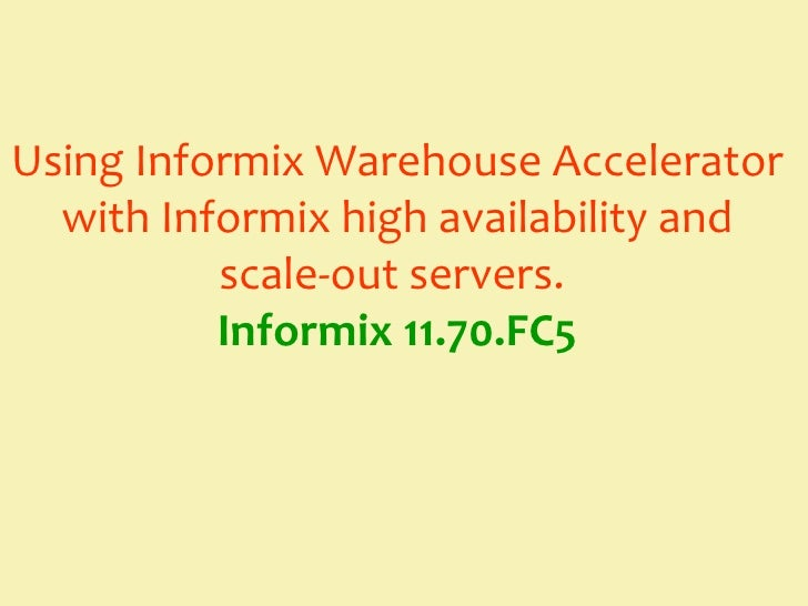 Using Informix Warehouse Accelerator  with Informix high availability and          scale-out servers.          Informix 11...
