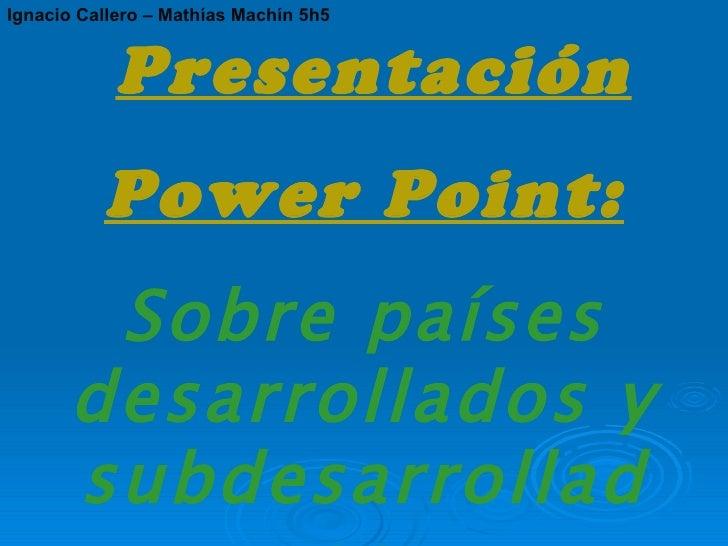 Presentación Power Point: Sobre países desarrollados y subdesarrollados. Ignacio Callero – Mathías Machín 5h5