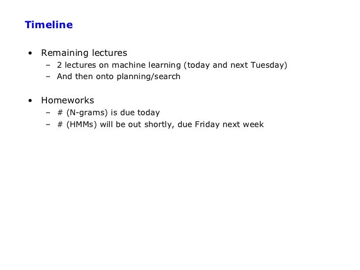 Timeline• Remaining lectures   – 2 lectures on machine learning (today and next Tuesday)   – And then onto planning/search...
