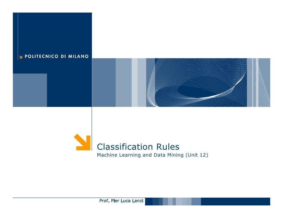 Classification Rules Machine Learning and Data Mining (Unit 12)     Prof. Pier Luca Lanzi