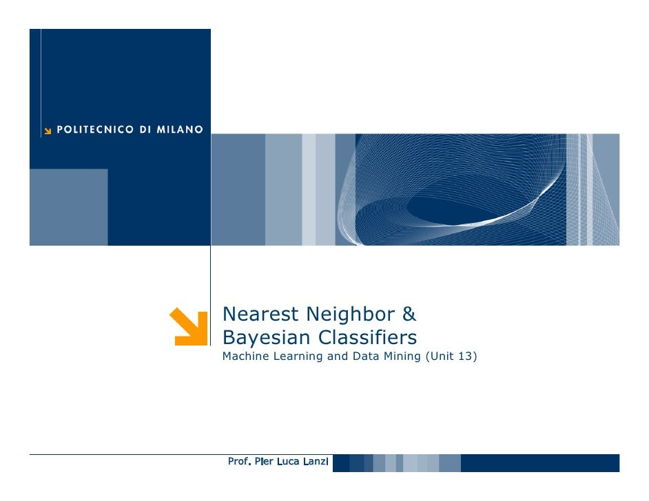 Nearest Neighbor & Bayesian Classifiers Machine Learning and Data Mining (Unit 13)     Prof. Pier Luca Lanzi