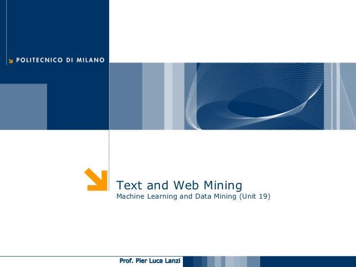 Text and Web Mining Machine Learning and Data Mining (Unit 19)     Prof. Pier Luca Lanzi