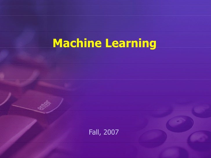Machine Learning Fall, 2007