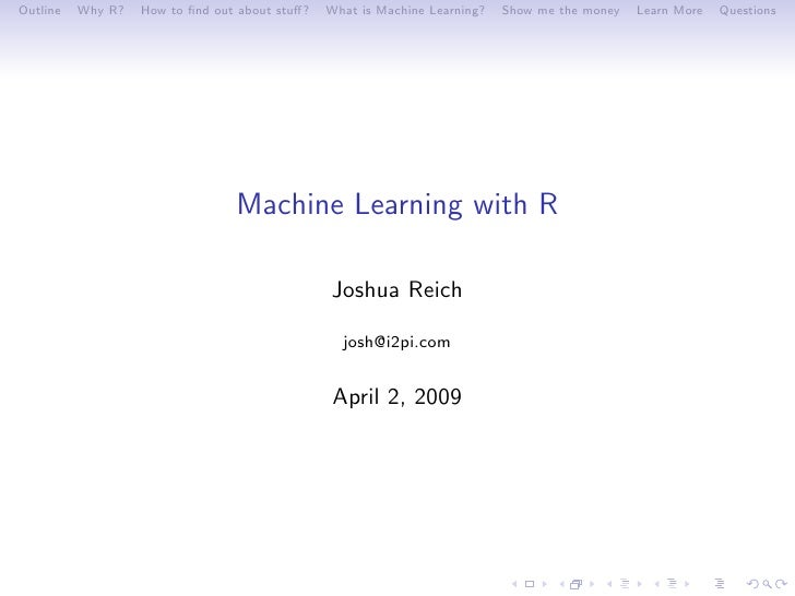 Outline   Why R?   How to find out about stuff?   What is Machine Learning?   Show me the money   Learn More   Questions    ...