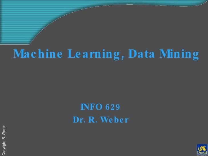 Machine Learning, Data Mining   INFO 629 Dr. R. Weber