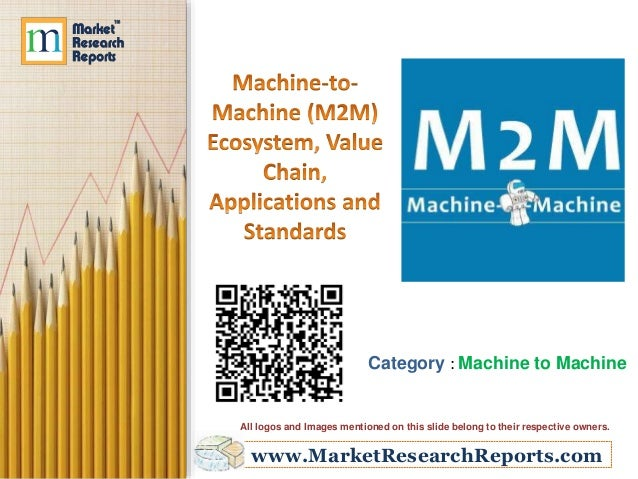 www.MarketResearchReports.com Category : Machine to Machine All logos and Images mentioned on this slide belong to their r...