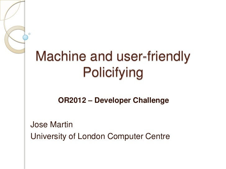 Machine and user-friendly       Policifying       OR2012 – Developer ChallengeJose MartinUniversity of London Computer Cen...