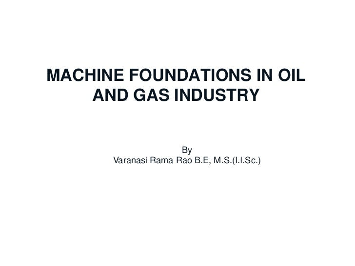MACHINE FOUNDATIONS IN OIL              AND GAS INDUSTRYChennai Office                  By                 Varanasi Rama R...