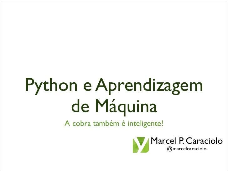 Python e Aprendizagem     de Máquina    A cobra também é inteligente!                             Marcel P. Caraciolo     ...