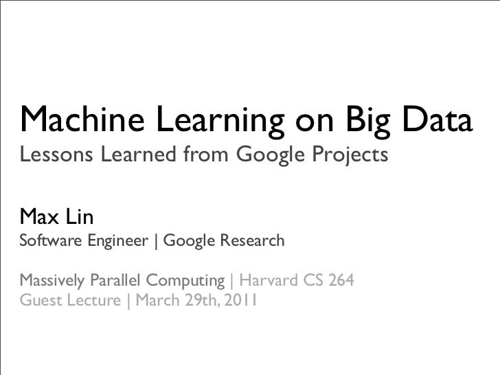 Machine Learning on Big DataLessons Learned from Google ProjectsMax LinSoftware Engineer | Google ResearchMassively Parall...