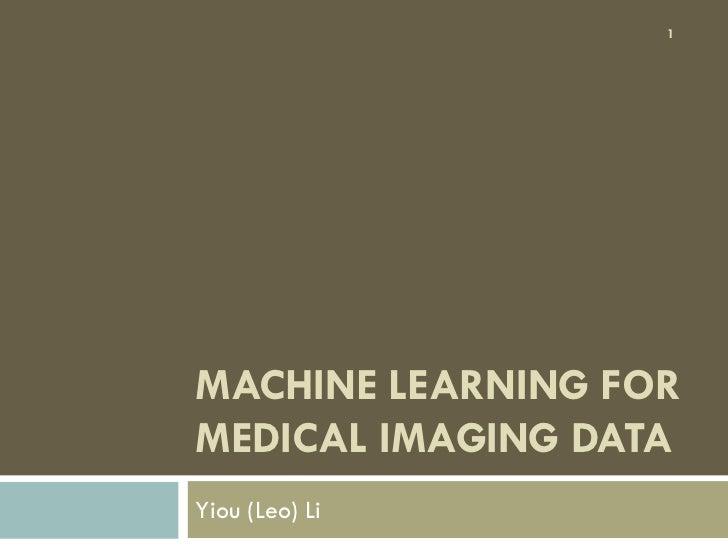 1MACHINE LEARNING FORMEDICAL IMAGING DATAYiou (Leo) Li