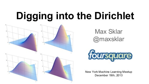 Digging into the Dirichlet Max Sklar @maxsklar  New York Machine Learning Meetup December 19th, 2013