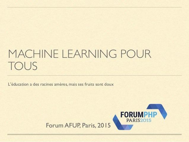 MACHINE LEARNING POUR TOUS L'éducation a des racines amères, mais ses fruits sont doux Forum AFUP, Paris, 2015
