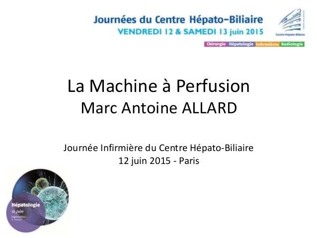 La Machine à Perfusion Marc Antoine ALLARD Journée Infirmière du Centre Hépato-Biliaire 12 juin 2015 - Paris