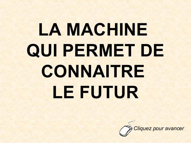 LA MACHINEQUI PERMET DECONNAITRELE FUTURCliquez pour avancer