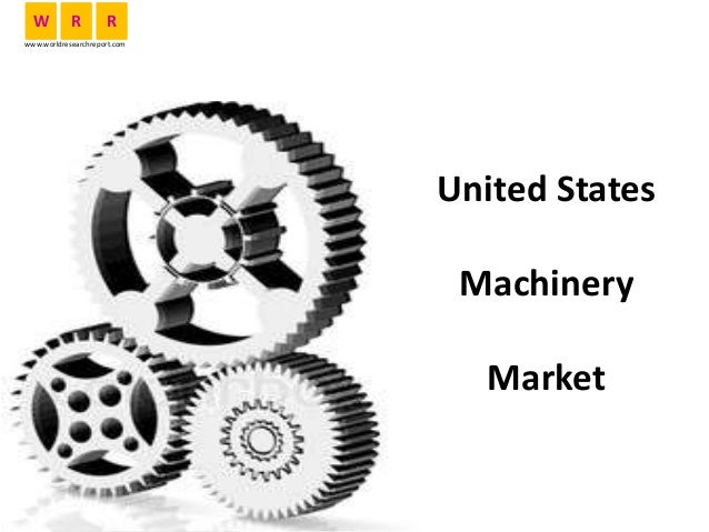 United States Machinery Market W R R www.worldresearchreport.com