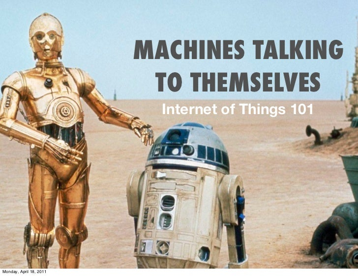 MACHINES TALKING                          TO THEMSELVES                           Internet of Things 101Monday, April 18, ...