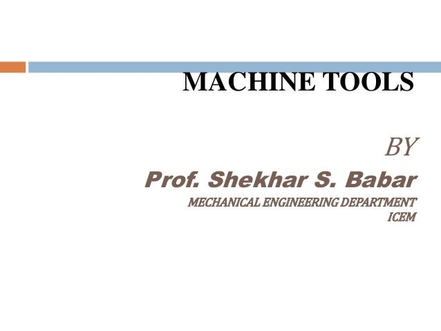 MACHINE TOOLS BY Prof. Shekhar S. Babar MECHANICAL ENGINEERING DEPARTMENT ICEM
