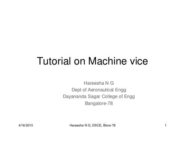 Tutorial on Machine vice Hareesha N G Dept of Aeronautical Engg Dayananda Sagar College of Engg Bangalore-78 4/16/2013 1Ha...