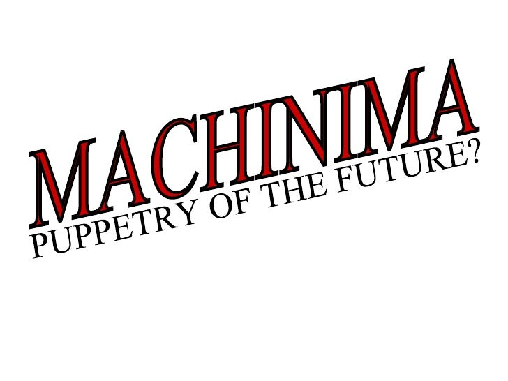 MACHINIMA PUPPETRY OF THE FUTURE?