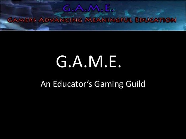 G.A.M.E.An Educator's Gaming Guild