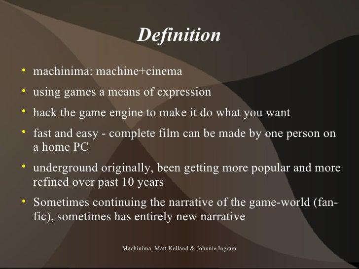 Definition <ul><li>machinima: machine+cinema </li></ul><ul><li>using games a means of expression </li></ul><ul><li>hack th...