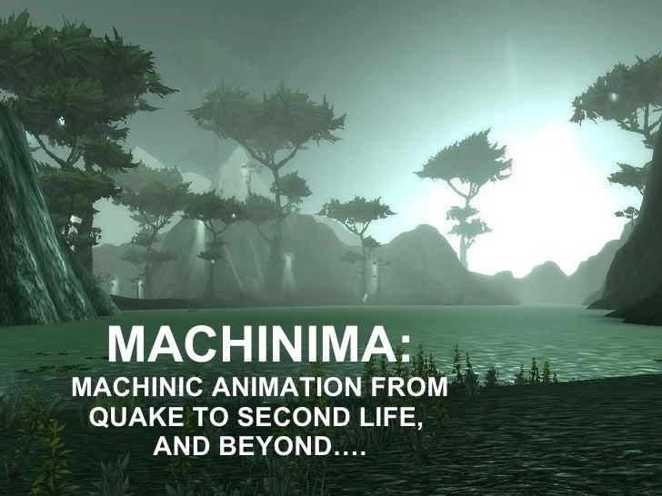 MACHINIMA: MACHINIC ANIMATION FROM QUAKE TO SECOND LIFE,  AND BEYOND….