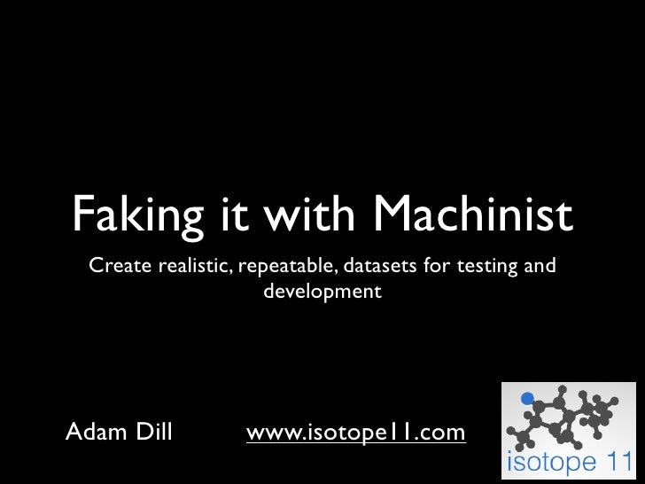 Faking it with Machinist  Create realistic, repeatable, datasets for testing and                       development     Ada...