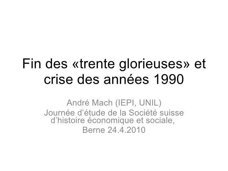 Fin des «trente glorieuses» et crise des années 1990 André Mach (IEPI, UNIL) Journée d'étude de la Société suisse d'histoi...