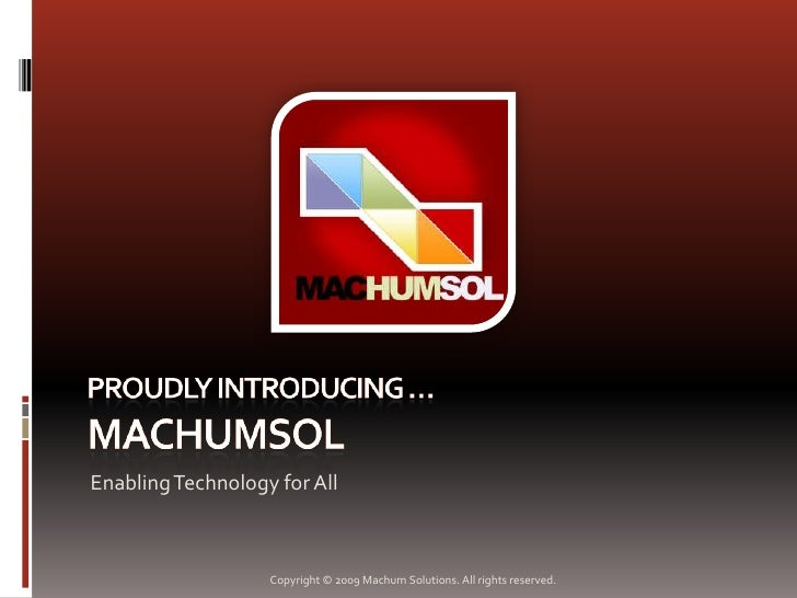 Proudly Introducing …MACHUMSOL<br />Enabling Technology for All<br />Copyright © 2009 Machum Solutions. All rights reserve...