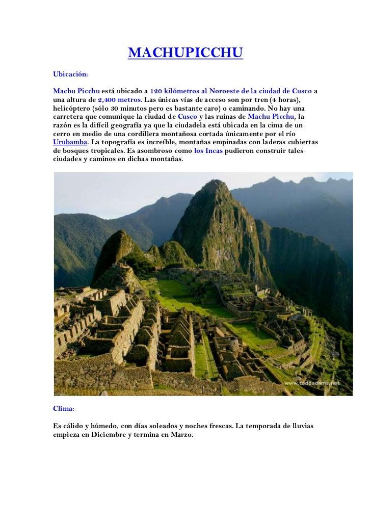 MACHUPICCHUUbicación:Machu Picchu está ubicado a 120 kilómetros al Noroeste de la ciudad de Cusco auna altura de 2,400 met...