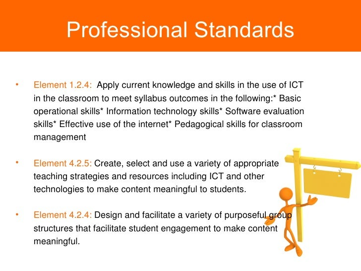 Professional Standards <ul><li>Element 1.2.4:   Apply current knowledge and skills in the use of ICT in the classroom to m...