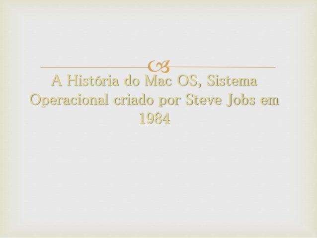  A História do Mac OS, Sistema Operacional criado por Steve Jobs em 1984