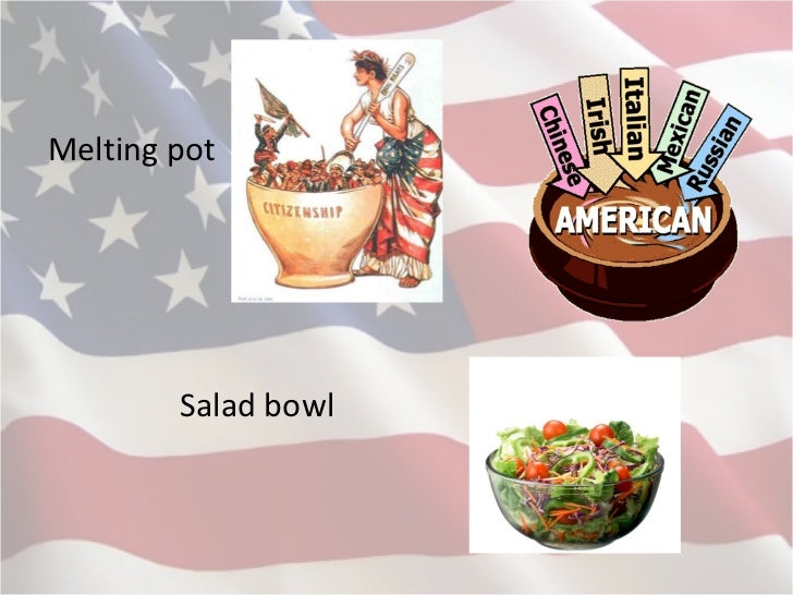 america melting pot or salad bowl Many sociologists and anthropologists have concluded that the melting pot concept never accurately described the immigrant experience in the united states they have begun to use the salad bowl image instead.