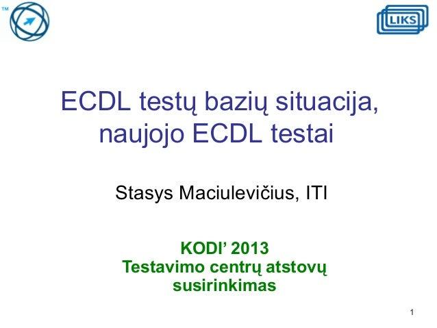 ECDL testų bazių situacija, naujojo ECDL testai Stasys Maciulevičius, ITI KODI' 2013 Testavimo centrų atstovų susirinkimas...