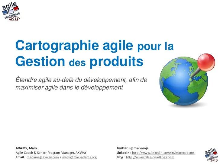 Cartographie agile pour la Gestion des produits <br />Étendre agile au-delà du développement, afin de maximiser agile dans...