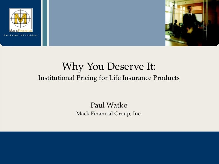 Why You Deserve It: Institutional Pricing for Life Insurance Products Paul Watko Mack Financial Group, Inc.