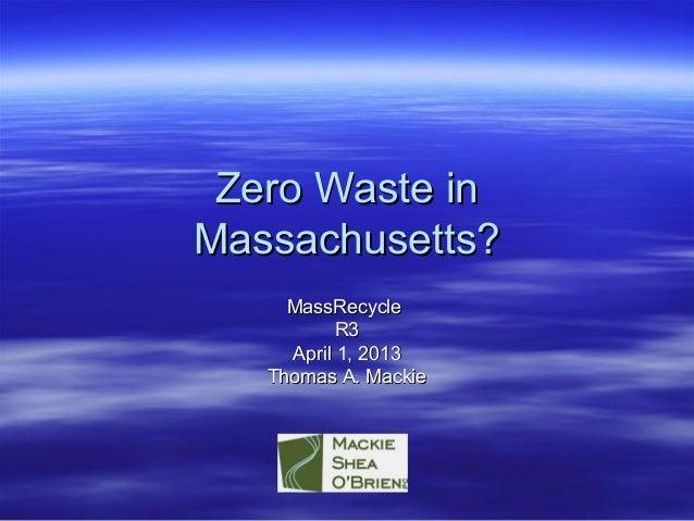 Zero Waste inZero Waste inMassachusetts?Massachusetts?MassRecycleMassRecycleR3R3April 1, 2013April 1, 2013Thomas A. Mackie...