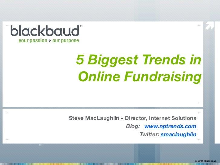   5 Biggest Trends in  Online FundraisingSteve MacLaughlin - Director, Internet Solutions                       Blog: www...