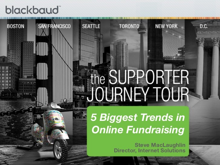 5 Biggest Trends inOnline Fundraising            Steve MacLaughlin    Director, Internet Solutions                       ...