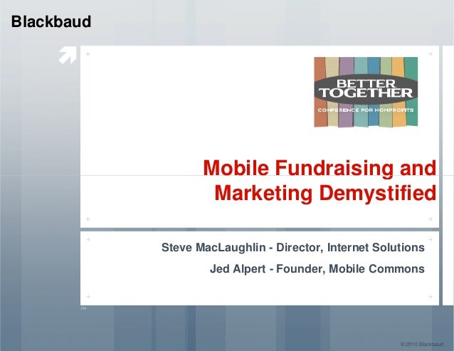 Mobile Fundraising and Blackbaud Mobile Fundraising and Marketing Demystified Steve MacLaughlin - Director, Internet Solut...